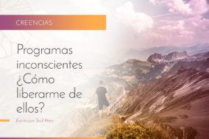 Programas inconscientes: ¿Cómo liberarme de ellos?